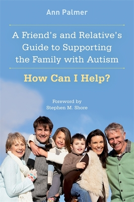 A Friend's and Relative's Guide to Supporting the Family with Autism: How Can I Help? - Palmer, Ann