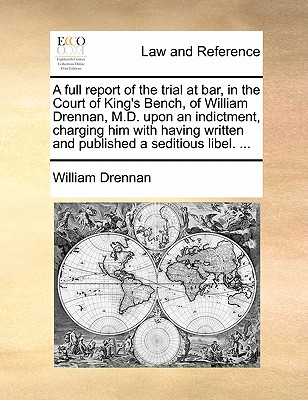 A Full Report of the Trial at Bar, in the Court of King's Bench, of William Drennan, M.D. Upon an Indictment, Charging Him with Having Written and Published a Seditious Libel. ... - Drennan, William