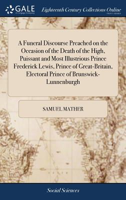 A Funeral Discourse Preached on the Occasion of the Death of the High, Puissant and Most Illustrious Prince Frederick Lewis, Prince of Great-Britain, Electoral Prince of Brunswick-Lunnenburgh - Mather, Samuel