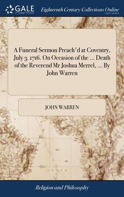 A Funeral Sermon Preach'd at Coventry, July 3. 1716. on Occasion of the ... Death of the Reverend MR Joshua Merrel, ... by John Warren - Warren, John