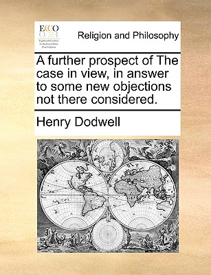 A Further Prospect of the Case in View, in Answer to Some New Objections Not There Considered. - Dodwell, Henry