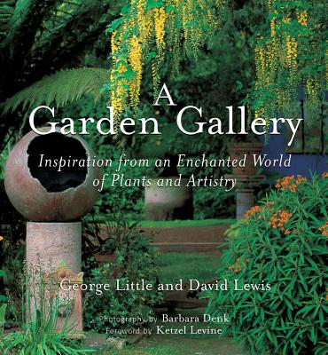 A Garden Gallery: The Plants, Art, and Hardscape of Little and Lewis - Little, George, and Lewis, David