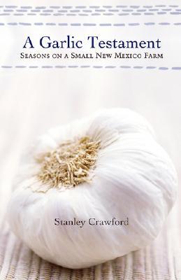 A Garlic Testament: Seasons on a Small New Mexico Farm - Crawford, Stanley