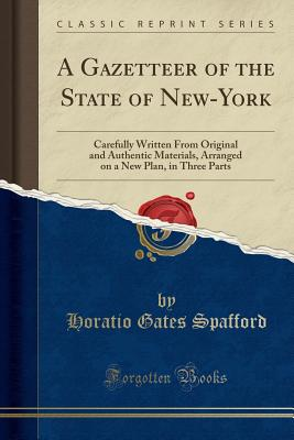 A Gazetteer of the State of New-York: Carefully Written from Original and Authentic Materials, Arranged on a New Plan, in Three Parts (Classic Reprint) - Spafford, Horatio Gates