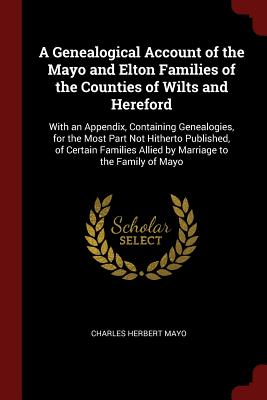 A Genealogical Account of the Mayo and Elton Families of the Counties of Wilts and Hereford: With an Appendix, Containing Genealogies, for the Most Part Not Hitherto Published, of Certain Families Allied by Marriage to the Family of Mayo - Mayo, Charles Herbert