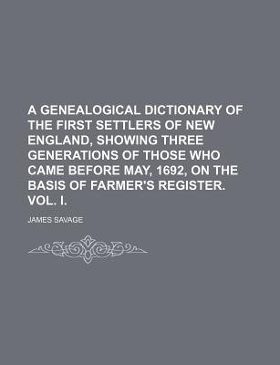 A Genealogical Dictionary of the First Settlers of New England Showing Three Generations of Those Who Came Before May, 1692, on the Basis of - Savage, James