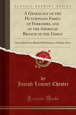 A Genealogy of the Hutchinson Family of Yorkshire, and of the American Branch of the Family: Descended from Richard Hutchinson, of Salem, Mass (Classic Reprint) - Chester, Joseph Lemuel
