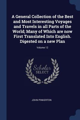 A General Collection of the Best and Most Interesting Voyages and Travels in All Parts of the World; Many of Which Are Now First Translated Into English. Digested on a New Plan; Volume 12 - Pinkerton, John