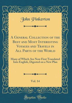 A General Collection of the Best and Most Interesting Voyages and Travels in All Parts of the World, Vol. 14: Many of Which Are Now First Translated Into English, Digested on a New Plan (Classic Reprint) - Pinkerton, John