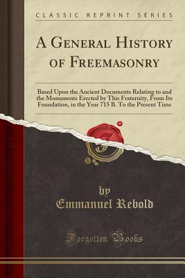 A General History of Freemasonry: Based Upon the Ancient Documents Relating to and the Monuments Erected by This Fraternity, from Its Foundation, in the Year 715 B. to the Present Time (Classic Reprint) - Rebold, Emmanuel