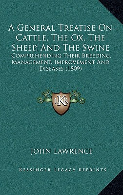 A General Treatise on Cattle, the Ox, the Sheep, and the Swine: Comprehending Their Breeding, Management, Improvement and Diseases (1809) - Lawrence, John