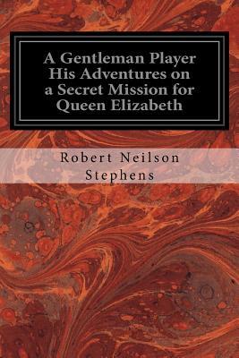 A Gentleman Player His Adventures on a Secret Mission for Queen Elizabeth - Stephens, Robert Neilson