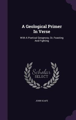A Geological Primer in Verse: With a Poetical Geognosy, Or, Feasting and Fighting - Scafe, John