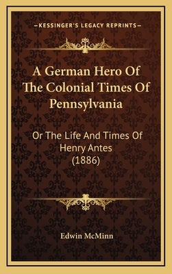 A German Hero of the Colonial Times of Pennsylvania: Or the Life and Times of Henry Antes (1886) - McMinn, Edwin
