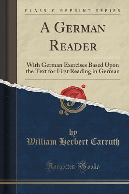 A German Reader: With German Exercises Based Upon the Text for First Reading in German (Classic Reprint) - Carruth, William Herbert