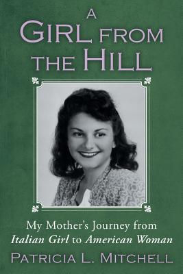 A Girl from the Hill: My Mother's Journey from Italian Girl to American Woman - Mitchell, Patricia L