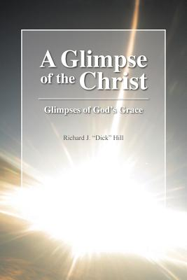 A Glimpse of the Christ: Glimpses of God's Grace - Hill, Richard J Dick