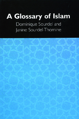 A Glossary of Islam - Tallis, Raymond, Professor, and Sourdel, Dominique, Professor, and Sourdel-Thomine, Janine, Professor
