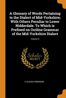 A Glossary of Words Pertaining to the Dialect of Mid-Yorkshire; With Others Peculiar to Lower Nidderdale. to Which Is Prefixed on Outline Grammar of the Mid-Yorkshire Dialect; Volume 5 - Robinson, C Clough