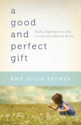 A Good and Perfect Gift: Faith, Expectations, and a Little Girl Named Penny - Becker, Amy Julia