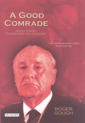 A Good Comrade: Janos Kadar, Communism and Hungary - Gough, Roger