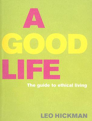 A Good Life: The Guide to Ethical Living - Hickman, Leo