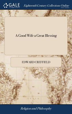 A Good Wife a Great Blessing: Or, the Honour and Happiness of the Nuptial State. Being Two Sermons Preach'd Upon the Occasion of a Marriage. by Edward Creffeild, - Creffield, Edward