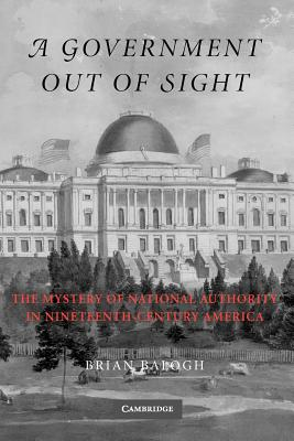 A Government Out of Sight: The Mystery of National Authority in Nineteenth-Century America - Balogh, Brian