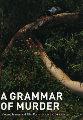 A Grammar of Murder: Violent Scenes and Film Form - Oeler, Karla