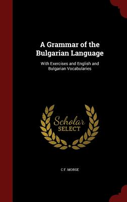 A Grammar of the Bulgarian Language: With Exercises and English and Bulgarian Vocabularies (1859) - Morse, Charles Fessenden
