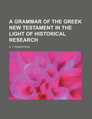 A Grammar of the Greek New Testament in the Light of Historical Research - Robertson, A T