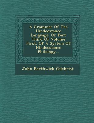 A Grammar of the Hindoostanee Language, or Part Third of Volume First, of a System of Hindoostanee Philology... - Gilchrist, John Borthwick