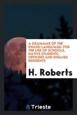 A Grammar of the Khassi Language: For the Use of Schools, Native Students, Officers and English Residents - Roberts, H