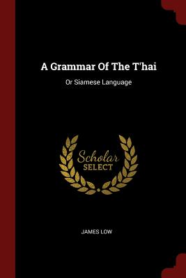 A Grammar of the T'Hai: Or Siamese Language - Low, James