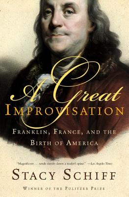 A Great Improvisation: Franklin, France, and the Birth of America - Schiff, Stacy