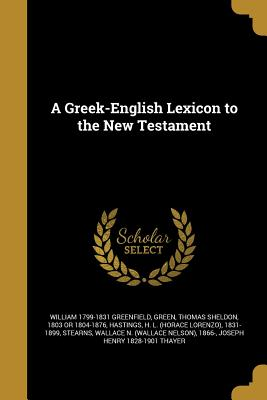 A Greek-English Lexicon to the New Testament - Greenfield, William 1799-1831, and Green, Thomas Sheldon 1803 or 1804-1876 (Creator), and Hastings, H L (Horace Lorenzo) 1831...