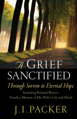 A Grief Sanctified: Through Sorrow to Eternal Hope: Including Richard Baxter's Timeless Memoir of His Wife's Life and Death - Packer, J I, Prof., PH.D, and Baxter, Richard, MD (Contributions by)