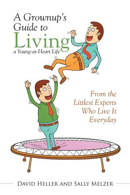A Grownup's Guide to Living a Young-At-Heart Life: From the Littlest Experts Who Live It Everyday - Heller, David, and Melzer, Sally