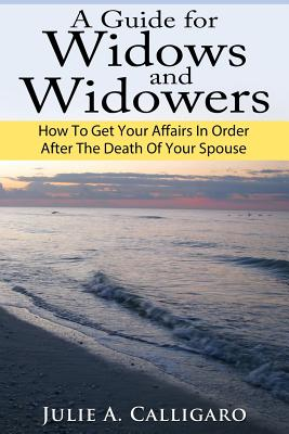 A Guide for Widows and Widowers: How to Get Your Affairs in Order After the Death of Your Spouse - Calligaro, Julie a