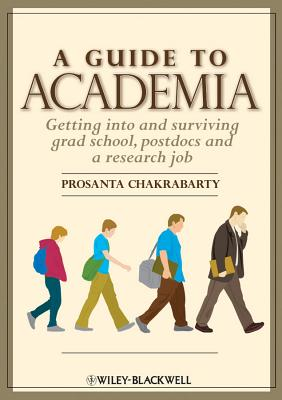 A Guide to Academia: Getting Into and Surviving Grad School, Postdocs, and a Research Job - Chakrabarty, Prosanta