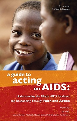 A Guide to Acting on AIDS: Understanding the Global AIDS Pandemic and Responding Through Faith and Action - Hall, Jyl (Editor), and Barton, Laura (Editor), and Dodd, Michaela (Editor)