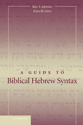 A Guide to Biblical Hebrew Syntax - Arnold, Bill T, Professor, Ph.D., and Choi, John H