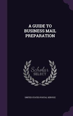 A Guide to Business Mail Preparation - United States Postal Service (Creator)