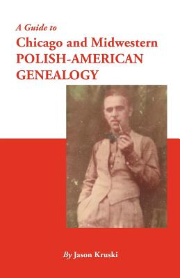 A Guide to Chicago and Midwestern Polish-American Genealogy - Kruski, Jason