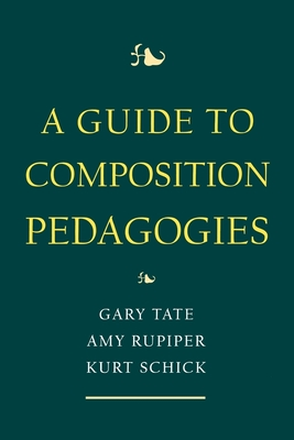 A Guide to Composition Pedagogies - Schick, Kurt (Editor), and Tate, Gary (Editor), and Rupiper, Amy (Editor)