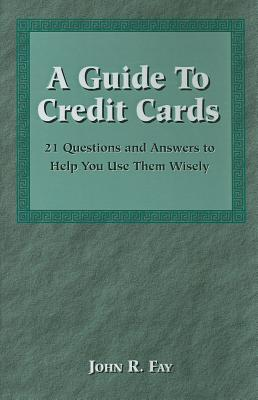 A Guide to Credit Cards: 21 Questions and Answers to Help You Use Them Wisely - Fay, John