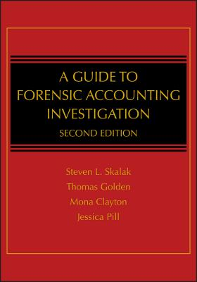 A Guide to Forensic Accounting Investigation - Skalak, Steven L, and Golden, Thomas W, and Clayton, Mona M