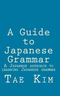 A Guide to Japanese Grammar: A Japanese Approach to Learning Japanese Grammar - Kim, Mr Tae