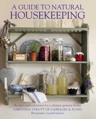 A Guide to Natural Housekeeping: Recipes and Solutions for a Cleaner, Greener Home - Strutt, Christina