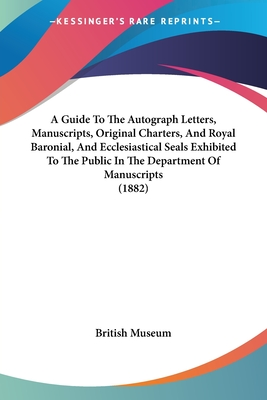 A Guide to the Autograph Letters, Manuscripts, Original Charters, and Royal Baronial, and Ecclesiastical Seals Exhibited to the Public in the Department of Manuscripts (1882) - British Museum
